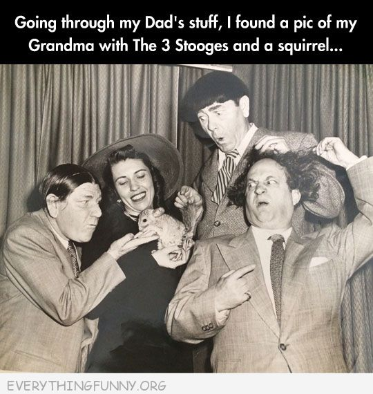 funny caption found this picture of my mom with the three stooges and a squirrel