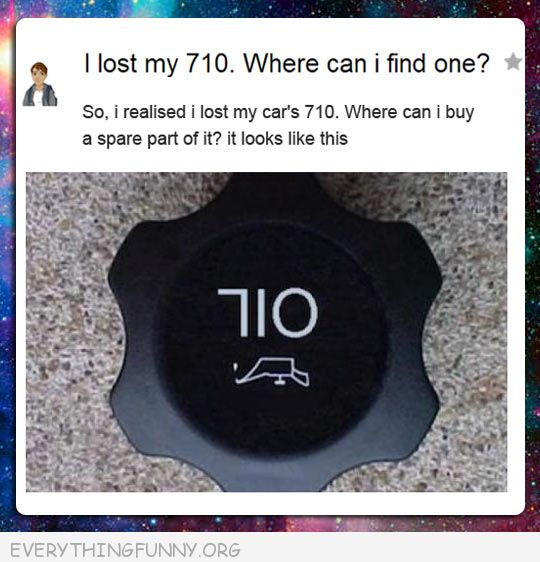 funny tumblr post lost my 710 cap oil cap upside down