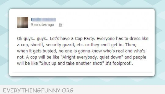 funny facebook status let's have a cop party we all dress like cops