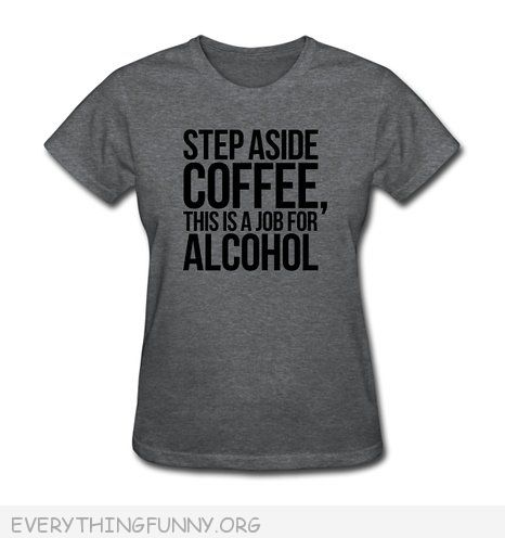 funny tshirt step aside coffee this is a job for alcohol