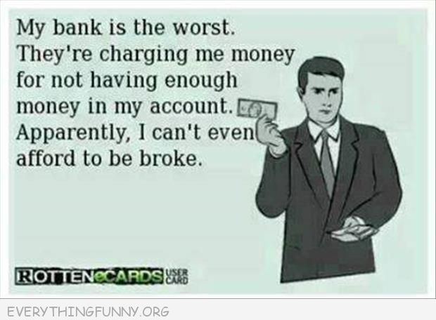 funny ecards my bank charges me money for not having enough money in my account i can't even afford to be broke