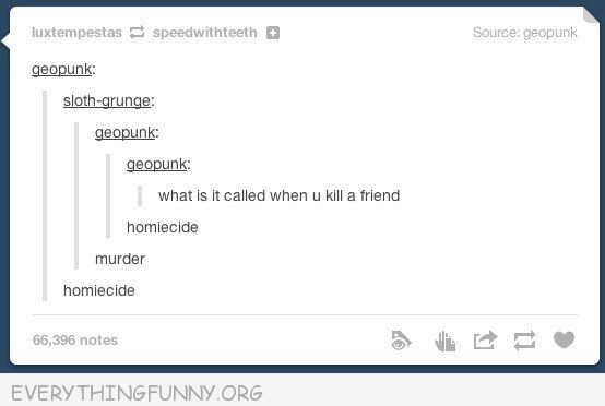 funny tumblr post what do you call it when you murder a friend homiecide