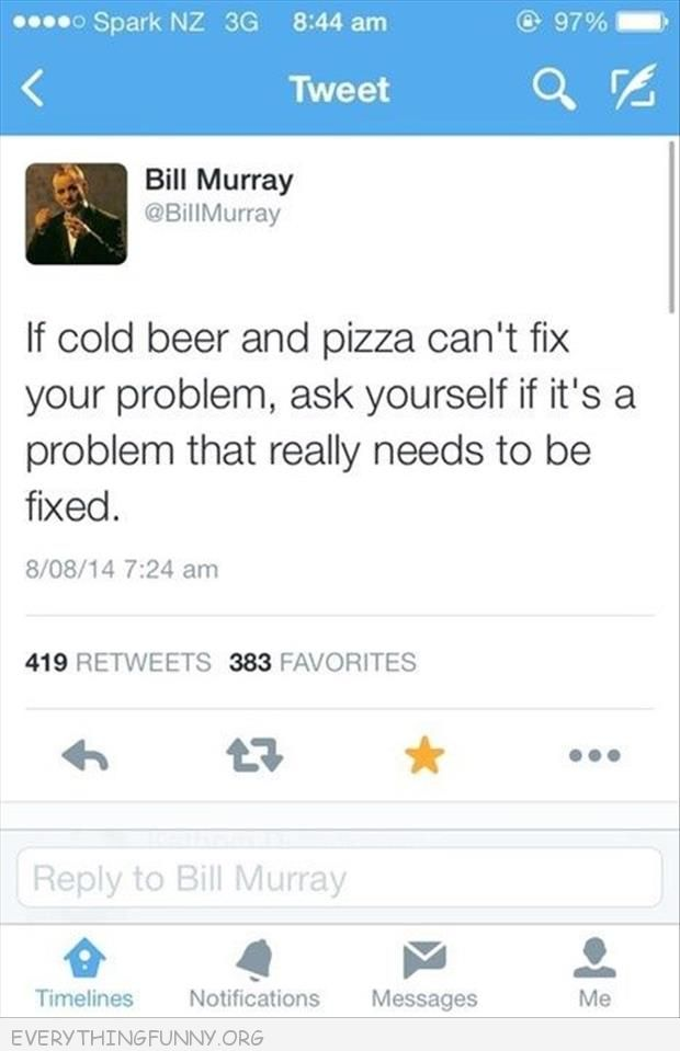 funny twitter tweet bill murray if cold beer and pizza can't fix your problem is it really a problem that needs to be fixed