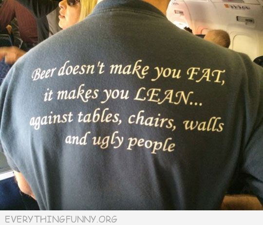 funny t shirt beer doesn't make you fat it makes you lean against tables chairs walls