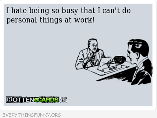 funny ecard i hate being so busy that i can't do personal things at work
