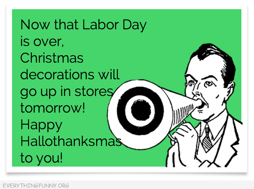 funny ecards now that labor day is over get ready for christmas  happy hallowthanksmas to you