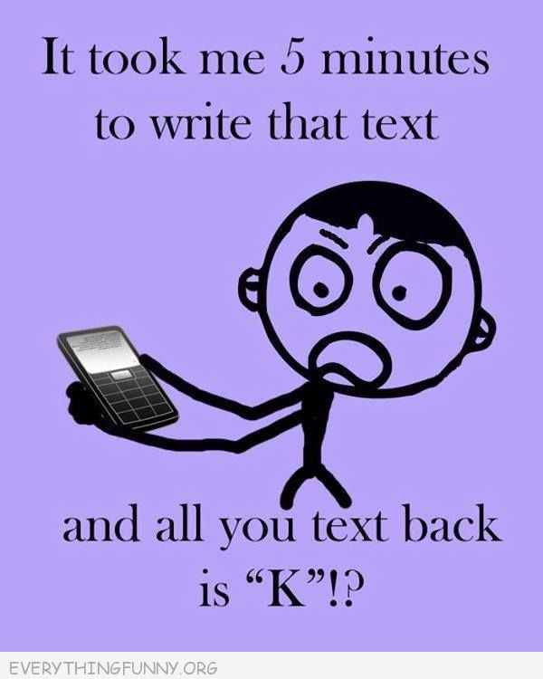 funny ecards it took me five minutes to write that text and all you text back is k?