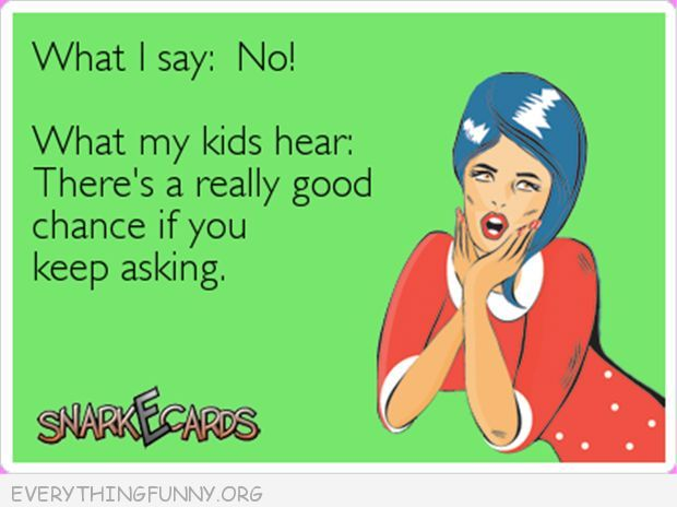 funny ecards what i say no what my children hear there's a really good chance if we keep asking