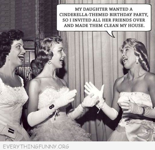funny caption my daughter wanted a cinderella party invited her friends over to clean my house