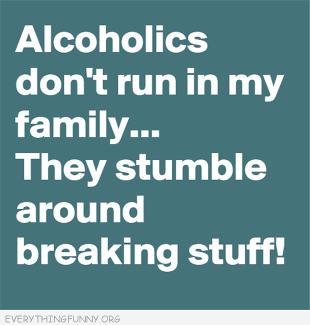 funny quote alcoholics don't run in my family they stumble around breaking stuff