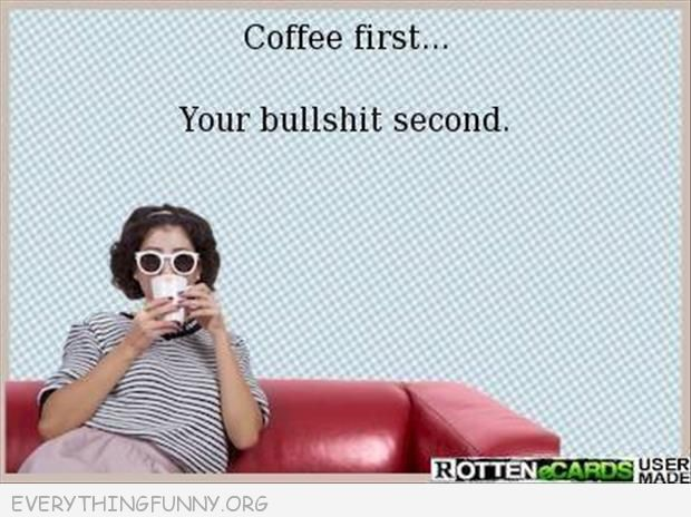funny rottenecards coffee first your bullshit second