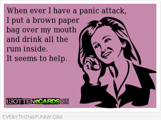 funny ecards when i have a panic attack brown bag over face and drink all the rum inside
