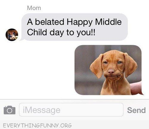 funny text a belated happy middle child day to you