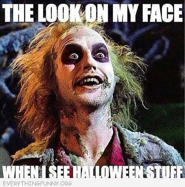 funny caption the look on my face wheni see halloween stuff beetlejuice
