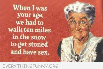 funny ecard when i was your age i had to walk ten miles in the snow to get stoned and have sex