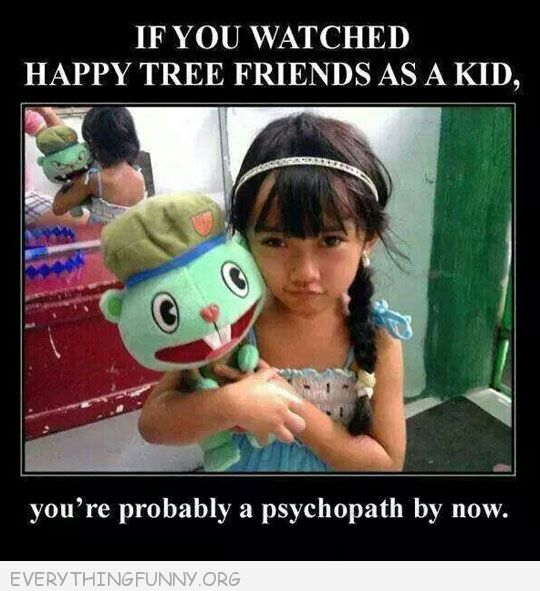 funny caption if you watched happy tree friends when you were a kid you are probably s psychopath by now