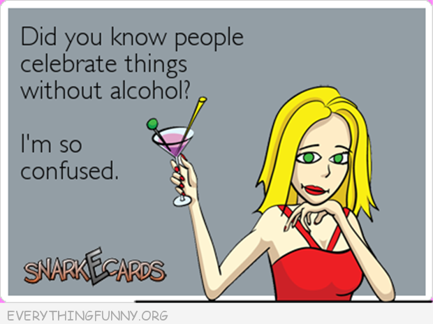 funny ecards do you know people celebrate things without alcohol i'm so confused ecard