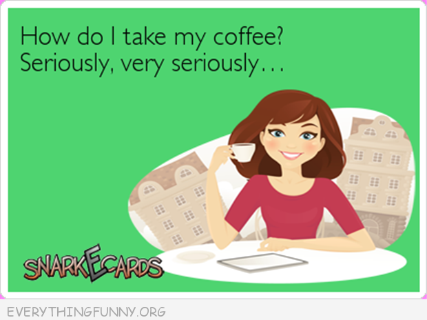 funny ecards how do i take my coffee? seriously very seriously