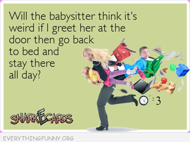 funny ecards will babysitter think its weird if i greet her at the door and then go back to bed