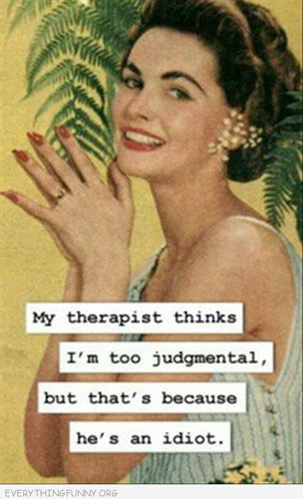 funny ecards my therapist thinks i'm too judgmental but that's because he's an idiot