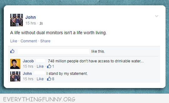 funny facebook status life without two monitors not worth living people with no water i stand by my statement
