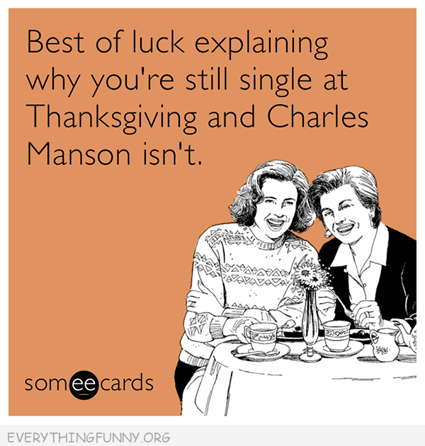 funny ecard best of luck explaning why ou're still single at Thanksgiving and Charles Manson isn't