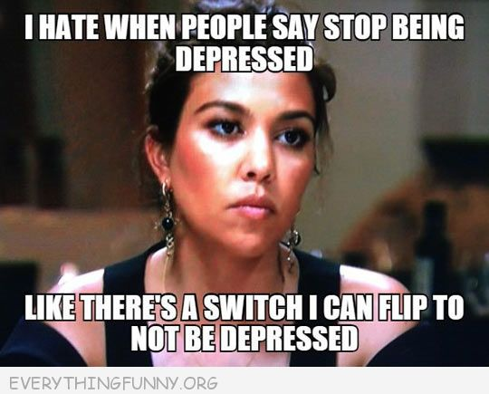 funny caption i hate when people say stop being depressed like there is a switch