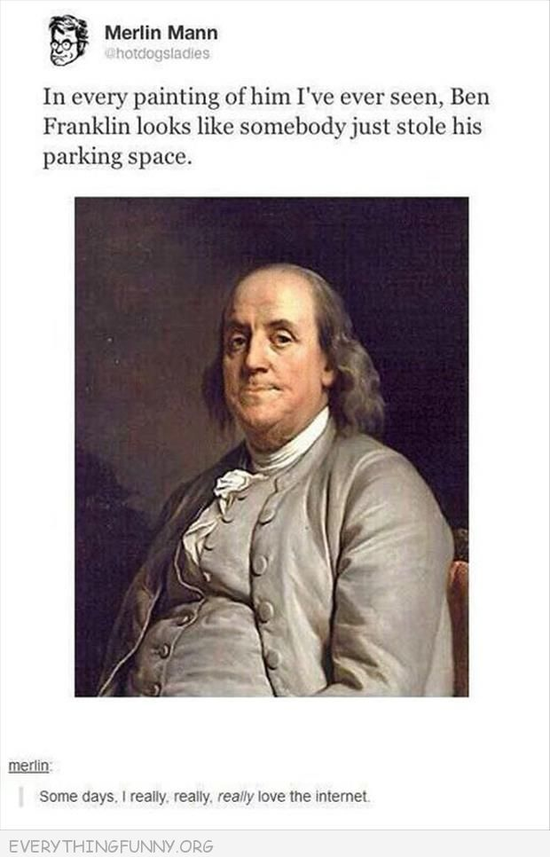 funny tumblr post in every paintng ben franklin looks like someone just stole his parking space this is why i love the internet