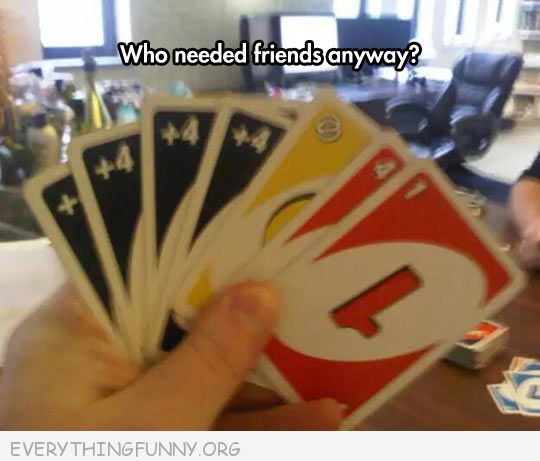funny who needs friends anyway uno hand filled with pick 4 cards