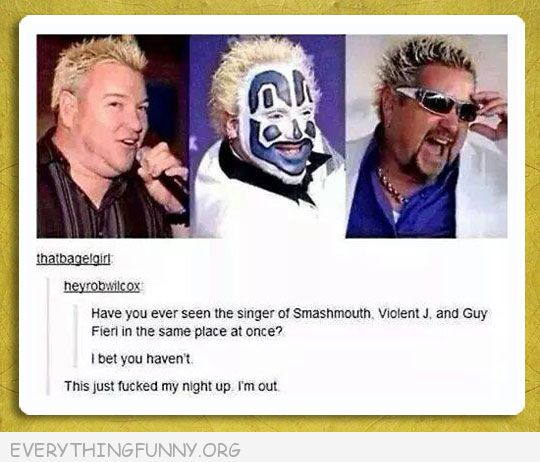 funny tumblr did you ever see smashmouth violent j andguy fieri in same room at same time