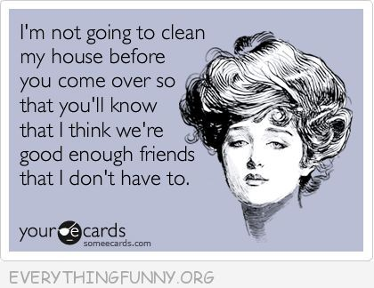 funny ecards im not going to clean myhouse before you come so you'll know i think we are good enough friends that I don't have to