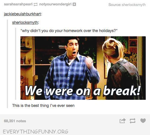 funny tumblr why didn't you do homework over holidays we were on a break