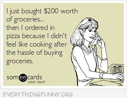 funny ecards just bought $200 worth of groceries ordering in because I don't feel like cooking after all of that shopping