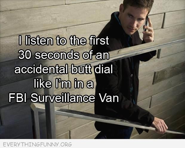 funny caption i listen to the first 30 seconds of a butt dial like fbi surveillence