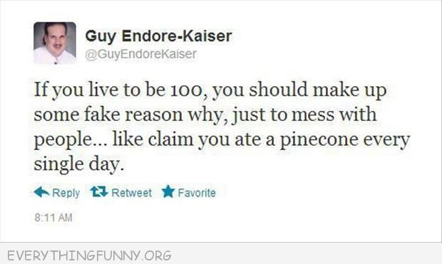 funny twitter if  you live to 100 mess with people claim you ate a pinecone everyday