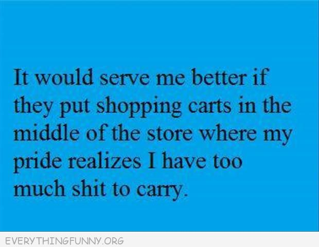 funny quote shopping carts in middle of store where my piride realizes i have too much to carry