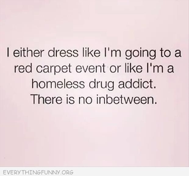 funny quotes either dress like i'm going to red carpet or homeless drug addict no in between
