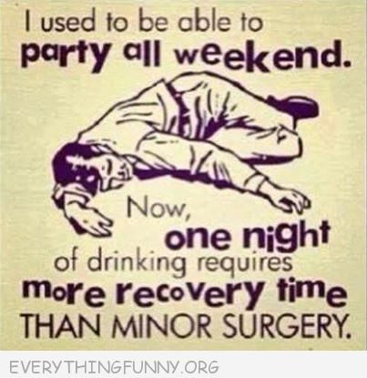 funny ecard i used to party all weekend now one night of drinking requires more recovery time than minor surgery