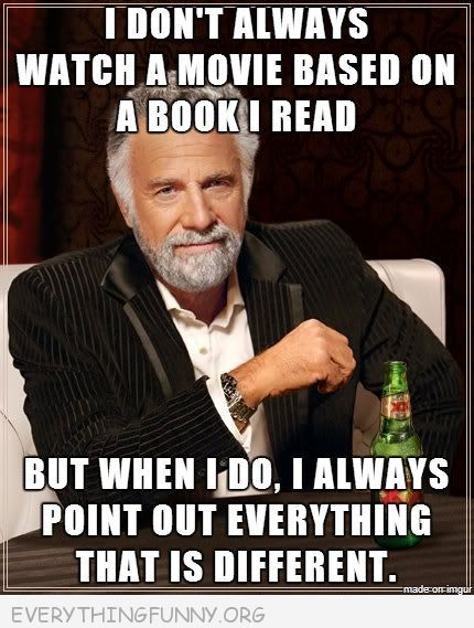 funny i don't always meme watcha movie based on a book i read but when i do i always point out everything that is different
