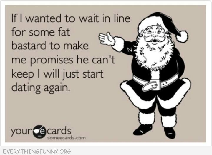 funnyecards if i wanted to wait in line for some fat man promises i'd start dating again