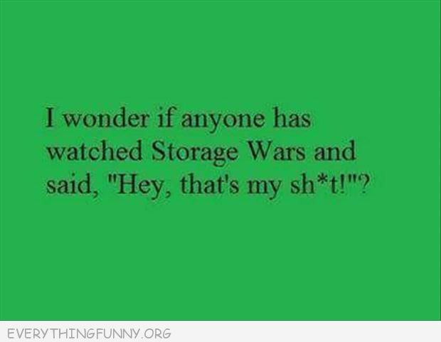 funnyquotes i wonder if there is anyone who watches storage wars and says hey that's my sh@t