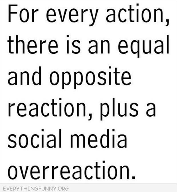 funny uote for every action there is an equal and opposite reaction, plus a social media overreaction