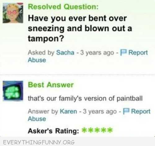 funny answers.com have you ever bent over sneezing and blown out a tampon tha't our family's version of paintball