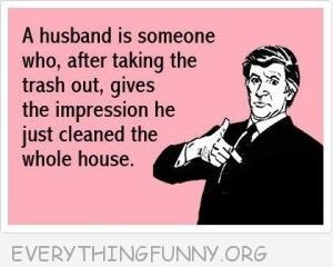 funny ecard a husband is someone who after taking out the trash gives the impression that he cleaned the whole house