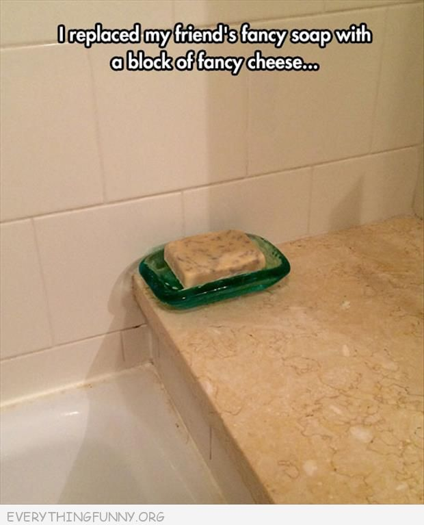 funnyreplaced my friends fancy soap with fancy cheese
