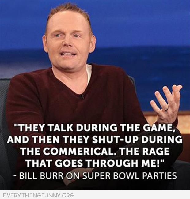 funny quotes bill burr on superbowl they talk during game and shut up for commercials the rage goes through me
