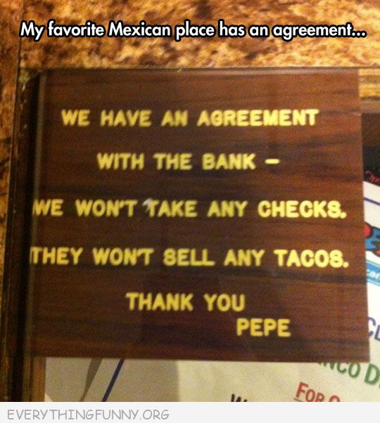 funny sign we have an agreement with bank we don't take any checks they will not accept tacos