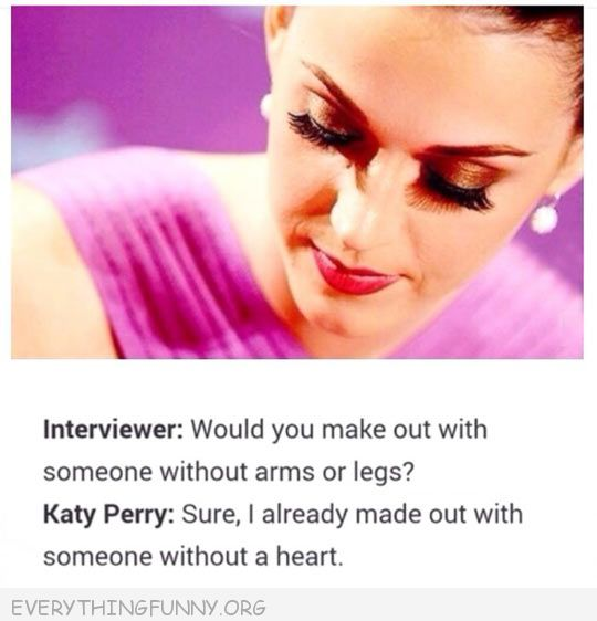 funny katy perry quote would you make out with someone no arms legs sure made out with somone with no heart
