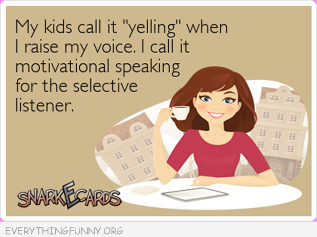 funny ecards my kids call it yelling i call it motivational speaking for the selective listener