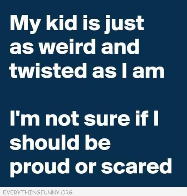 funny quote my kid is just as weird and twisted as i am i'm not sure if i should be proud or scared
